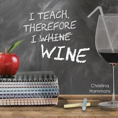 I Teach, Therefore I Wine by Christina Hammons