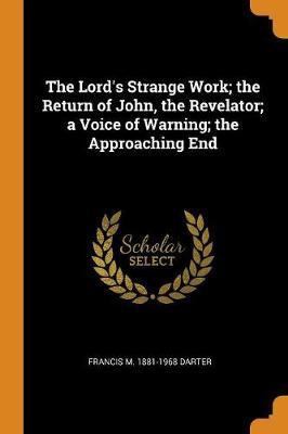 The Lord's Strange Work; The Return of John, the Revelator; A Voice of Warning; The Approaching End by Francis M 1881-1968 Darter image