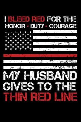 I Bleed Red for the honor, duty, courage my Husband gives to the Thin Red Line by Firefighter Family