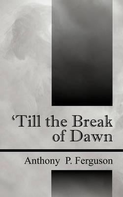 Till the Break of Dawn by Anthony, P Ferguson