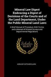 Mineral Law Digest Embracing a Digest of Decisions of the Courts and of the Land Department, Under the Public Mineral Land Laws by Horace Fletcher Clark image