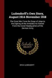 Ludendorff's Own Story, August 1914-November 1918 by Erich Ludendorff image