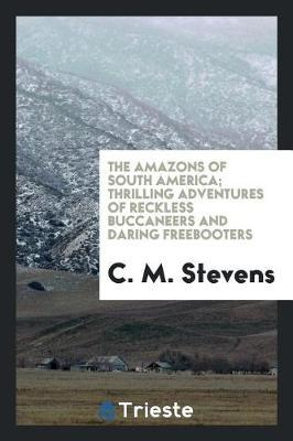 The Amazons of South America; Thrilling Adventures of Reckless Buccaneers and Daring Freebooters by C. M. Stevens
