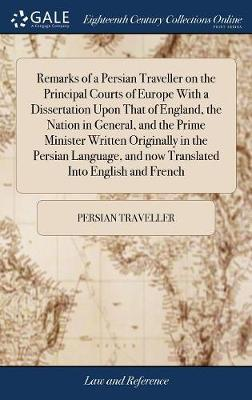 Remarks of a Persian Traveller on the Principal Courts of Europe with a Dissertation Upon That of England, the Nation in General, and the Prime Minister Written Originally in the Persian Language, and Now Translated Into English and French by Persian Traveller