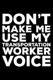 Don't Make Me Use My Transportation Worker Voice by Creative Juices Publishing