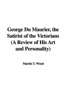 George Du Maurier, the Satirist of the Victorians (a Review of His Art and Personality) by Martin T. Wood image