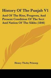 History Of The Punjab V1: And Of The Rise, Progress, And Present Condition Of The Sect And Nation Of The Sikhs (1846) by Henry Thoby Prinsep image