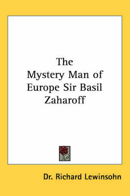 The Mystery Man of Europe Sir Basil Zaharoff by Dr. Richard Lewinsohn