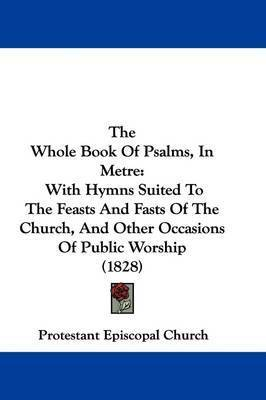 The Whole Book Of Psalms, In Metre: With Hymns Suited To The Feasts And Fasts Of The Church, And Other Occasions Of Public Worship (1828) by Protestant Episcopal Church