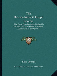The Descendants of Joseph Loomis: Who Came from Braintree, England in the Year 1638, and Settled in Windsor, Connecticut, in 1639 (1875) by Elias Loomis