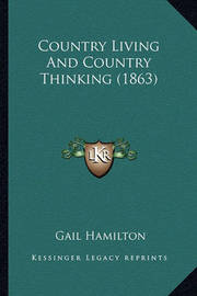 Country Living and Country Thinking (1863) Country Living and Country Thinking (1863) by Gail Hamilton