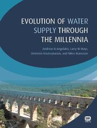 Evolution of Water Supply Through the Millennia by Andreas N. Angelakis