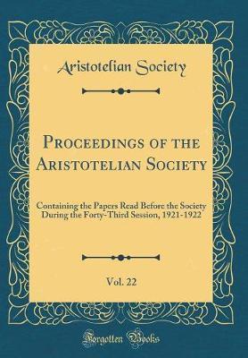 Proceedings of the Aristotelian Society, Vol. 22 by Aristotelian Society