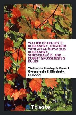 Walter of Henley's Husbandry, Together with an Anonymous Husbandry, Seneschaucie, and Robert Grosseteste's Rules by Walter de Henley image