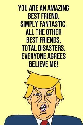 You Are An Amazing Best Friend Simply Fantastic All the Other Best Friends Total Disasters Everyone Agree Believe Me by Laugh House Press