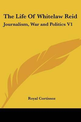 The Life of Whitelaw Reid: Journalism, War and Politics V1 by Royal Cortissoz image