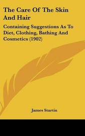 The Care of the Skin and Hair: Containing Suggestions as to Diet, Clothing, Bathing and Cosmetics (1902) by James Startin