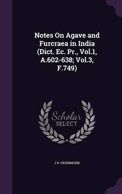 Notes on Agave and Furcraea in India (Dict. EC. PR., Vol.1, A.602-638; Vol.3, F.749) by J R Drummond