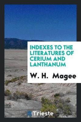 Indexes to the Literatures of Cerium and Lanthanum by W H Magee