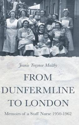 From Dunfermline to London: Memoirs of a Staff Nurse 1950-1962 by Jeanie Traynor Maltby