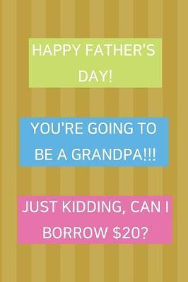 Happy Father's Day! You're Going To Be A Grandpa!!! Just Kidding, Can I Borrow $20? by Hmdusa Publications