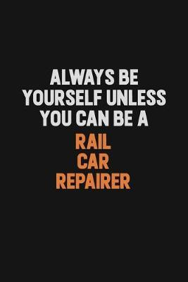 Always Be Yourself Unless You Can Be A Rail Car Repairer by Camila Cooper