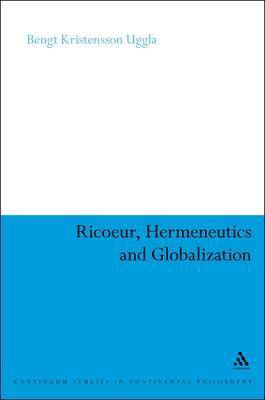 Ricoeur, Hermeneutics and Globalization by Bengt Kristensson Uggla
