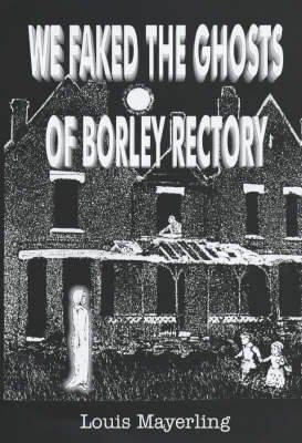 We Faked the Ghosts of Borley Rectory by Louis Mayerling