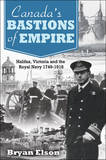 Canada's Bastions of Empire: Halifax, Victoria and the Royal Navy 1749-1918 by Bryan Elson