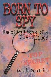 Born to Spy: Recollections of a CIA Case Officer by Austin Goodrich image