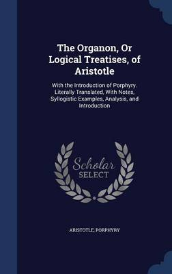 The Organon, or Logical Treatises, of Aristotle by * Aristotle