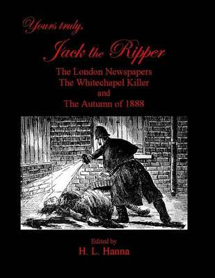 Yours Truly, Jack the Ripper: The London Newspapers, the Whitechapel Killer and the Autumn of 1888 by H L Hanna