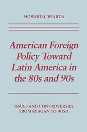American Foreign Policy Toward Latin America in the 80s and 90s by Howard J Wiarda
