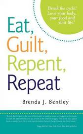 Eat, Guilt, Repent, Repeat: Break the Cycle! Love Your Body, Your Food and Your Life! by Brenda J. Bentley