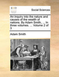 An Inquiry Into the Nature and Causes of the Wealth of Nations. by Adam Smith, ... in Three Volumes. ... Volume 2 of 3 by Adam Smith