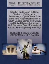Albert J. Barta, John E. Barta, Charles K. Failing, Et Al., Petitioners, V. Oglala Sioux Tribe of the Pine Ridge Reservation of South Dakota, James Iron Cloud, and United States of America. U.S. Supreme Court Transcript of Record with Supporting Pleadings by Hubbard F Fellows