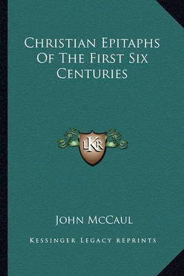 Christian Epitaphs of the First Six Centuries by John McCaul
