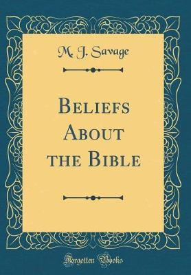 Beliefs about the Bible (Classic Reprint) by M.J. Savage