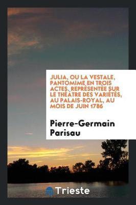 Julia, Ou La Vestale, Pantomime En Trois Actes. Repr sent e Sur Le Th tre Des Vari t s, Au Palais-Royal, Au Mois de Juin 1786 by Pierre-Germain Parisau image