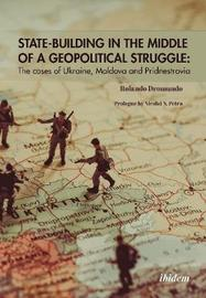 State-Building in the Middle of a Geopolitical S - The Cases of Ukraine, Moldova, and Pridnestrovia by Rolando M. Drom Valadez