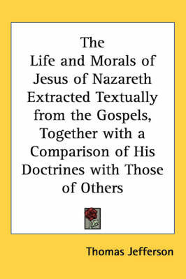 The Life and Morals of Jesus of Nazareth Extracted Textually from the Gospels, Together with a Comparison of His Doctrines with Those of Others by Thomas Jefferson