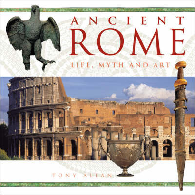Ancient Rome: Life, Myth and Art by Tony Allan