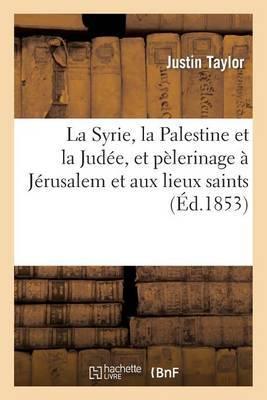 La Syrie, La Palestine Et La Judee, Et Pelerinage a Jerusalem Et Aux Lieux Saints by Justin Taylor image