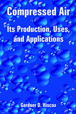 Compressed Air: Its Production, Uses, and Applications by Gardner Dexter Hiscox