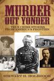 Murder Out Yonder: True Crime Stories from America's Frontier by Stewart H. Holbrook
