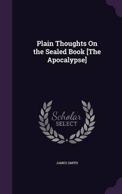 Plain Thoughts on the Sealed Book [The Apocalypse] by James Smith