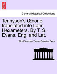 Tennyson's Oenone Translated Into Latin Hexameters. by T. S. Evans. Eng. and Lat. by Thomas Saunders Evans