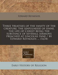 Three Treatises of the Vanity of the Creature, the Sinfulnesse of Sinne, the Life of Christ Being the Substance of Severall Sermons Preached at Lincolns Inne / By Edward Reynolds ... (1634) by Edward Reynolds