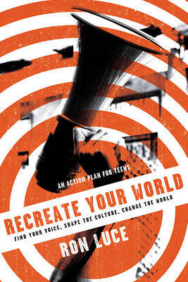 Recreate Your World: Find Your Voice, Shape the Culture, Change the World by Ron Luce image