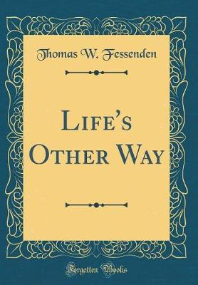 Life's Other Way (Classic Reprint) by Thomas W Fessenden